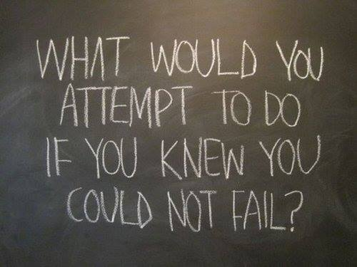 What would you attempt to do if you knew you couldn't fail